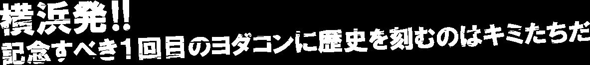 横浜発!! 記念すべき1回目のヨダコンに歴史を刻むのはキミたちだ